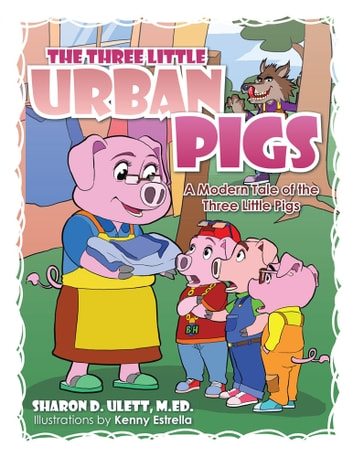 THE THREE LITTLE URBAN PIGS - A Modern Tale of the Three Little Pigs ebook by SHARON D.ULETT, M.ED.