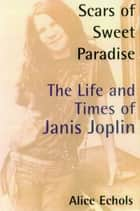Scars of Sweet Paradise - The Life and Times of Janis Joplin ebook by Alice Echols