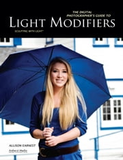 The Digital Photographer's Guide to Light Modifiers - Techniques for Sculpting with Light ebook by Allison Earnest