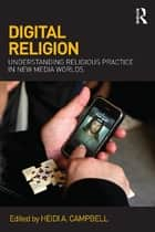 Digital Religion - Understanding Religious Practice in New Media Worlds ebook by Heidi A. Campbell