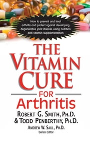 The Vitamin Cure for Arthritis ebook by Robert G. Smith, Ph.D., Todd Penberthy,...