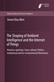 The Shaping of Ambient Intelligence and the Internet of Things - Historico-epistemic, Socio-cultural, Politico-institutional and Eco-environmental Dimensions ebook by Simon Elias Bibri