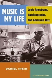 Music Is My Life: Louis Armstrong, Autobiography, and American Jazz ebook by Daniel Stein
