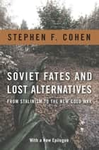 Soviet Fates and Lost Alternatives - From Stalinism to the New Cold War ebook by Stephen F. Cohen