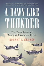 A Dawn Like Thunder - The True Story of Torpedo Squadron Eight ebook by Robert J. Mrazek