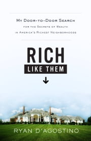 Rich Like Them - My Door-to-Door Search for the Secrets of Wealth in America's Richest Neighborhoods ebook by Ryan D'Agostino