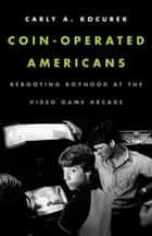 Coin-Operated Americans - Rebooting Boyhood at the Video Game Arcade ebook by Carly A. Kocurek
