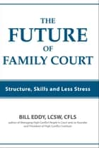 The Future of Family Court - Structure, Skills and Less Stress ebook by Bill Eddy LCSW Esq