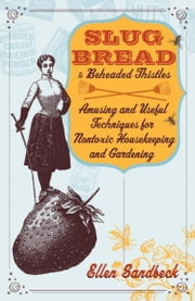 Slug Bread and Beheaded Thistles - Amusing & Useful Techniques for Nontoxic Housekeeping and Gardening ebook by Ellen Sandbeck