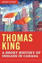 A Short History Of Indians In Canada - Short Story ebook by Thomas King