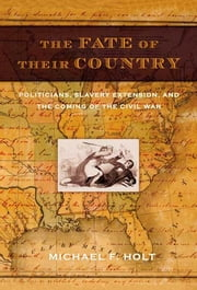 The Fate of Their Country - Politicians, Slavery Extension, and the Coming of the Civil War ebook by Michael F. Holt