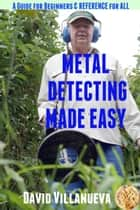 Metal Detecting Made Easy: A Guide for Beginners and Reference for All ebook by David Villanueva