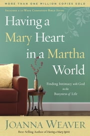 Having a Mary Heart in a Martha World - Finding Intimacy with God in the Busyness of Life ebook by Joanna Weaver