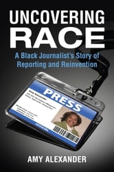 Uncovering Race - A Black Journalist's Story of Reporting and Reinvention ebook by Amy Alexander