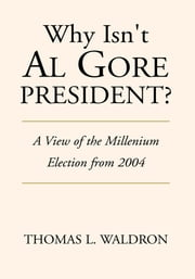 Why Isn't Al Gore President? ebook by Thomas L. Waldron