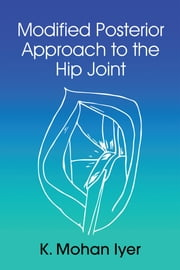 MODIFIED POSTERIOR APPROACH TO THE HIP JOINT ebook by K.Mohan Iyer