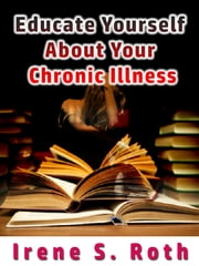 Educate Yourself about Your Chronic Illness ebook by Irene S. Roth