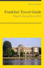 Frankfurt, Germany Travel Guide - What To See & Do ebook by Shawn English