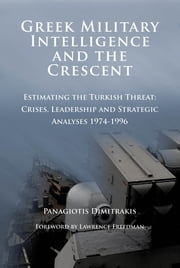 Greek Military Intelligence and the Crescent - Estimating the Turkish Threat - Crises, Leadership and Strategic Analyses 1974-1996 ebook by Dr. Panagiotis Dimitrakis, PhD,Sir Lawrence Freedman, KCMG, CBE, FBA, FKC