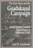 First Team and the Guadalcanal Campaign - Naval Fighter Combat from August to November 1942 ebook by John B. Lundstrom