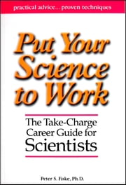 Put Your Science to Work - The Take-Charge Career Guide for Scientists ebook by Peter S. Fiske,Aaron Louie