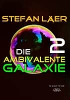 Die ambivalente Galaxie 2 ebook by Stefan Läer