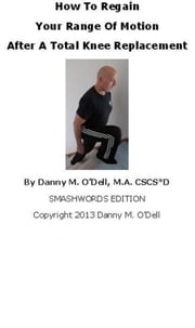 How To Regain Your Range Of Motion After A Total Knee Replacement ebook by Danny O'Dell