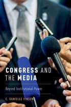 Congress and the Media - Beyond Institutional Power ebook by C. Danielle Vinson