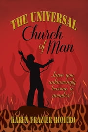 The Universal Church of Man - ... Have You Unknowingly Become a Member? ebook by Karen Frazier Romero