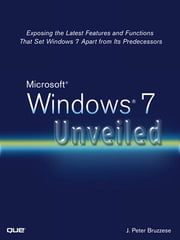 Microsoft Windows 7 Unveiled - Exposing the Latest Features and Functions That Set Windows 7 Apart from Its Predecessors ebook by J. Peter Bruzzese