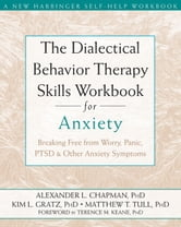 The Dialectical Behavior Therapy Skills Workbook for Anxiety - Breaking Free from Worry, Panic, PTSD, and Other Anxiety Symptoms ebook by Alexander L. Chapman, PhD, RPsych,Kim L. Gratz, PhD,Matthew Tull, PhD
