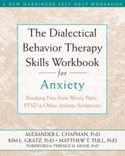 The Dialectical Behavior Therapy Skills Workbook for Anxiety - Breaking Free from Worry, Panic, PTSD, and Other Anxiety Symptoms ebook by Alexander L. Chapman, PhD, RPsych,Kim L. Gratz, PhD,Matthew Tull, PhD,Terence Keane, PhD