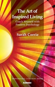 The Art of Inspired Living: Coach Yourself with Positive Psychology - Coach Yourself with Positive Psychology ebook by Sarah Corrie