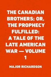 The Canadian Brothers; Or, The Prophecy Fulfilled: A Tale of the Late American War — Volume 1 ebook by Major Richardson