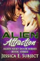 Alien Attraction - Alien Next Door, #3 ebook by Jessica E. Subject