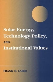 Solar Energy, Technology Policy, and Institutional Values ebook by Laird, Frank N.