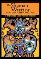 The Shaman Warrior - An Investigation of a Group Practicing Shamanism ebook by Gini Graham Scott, Christopher S. Hyatt, Antero Alli
