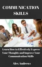 COMMUNICATION SKILLS: Learn How to Effectively Express Your Thoughts and Improve Your Communication Skills ebook by Alex Andrews