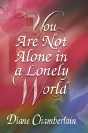 You Are Not Alone in a Lonely World ebook by Diane K Chamberlain