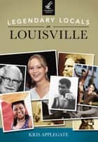 Legendary Locals of Louisville ebook by Kris Applegate