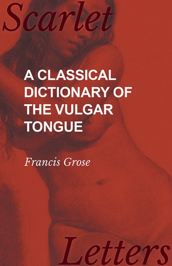 A Classical Dictionary of the Vulgar Tongue ebook by Francis Grose