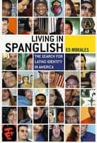 Living in Spanglish - The Search for Latino Identity in America ebook by Ed Morales