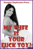 My Wife Is Your Fuck Toy ebook by Naughty Daydreams Press