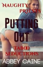 Putting Out (Naughty Priests Taboo Seductions) ebook by Abbey Caine
