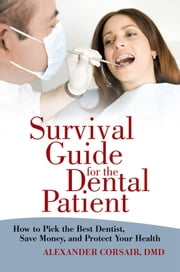 Survival Guide for the Dental Patient - How to Pick the Best Dentist, Save Money, and Protect Your Health ebook by Alexander Corsair, DMD