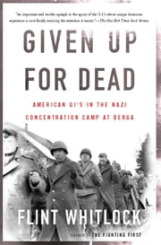 Given Up For Dead - American GIs in the Nazi Concentration Camp at Berga ebook by Flint Whitlock