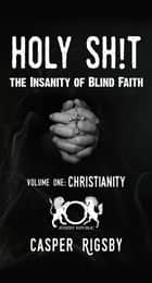 Holy Sh!t: The Insanity of Blind Faith - Volume One:Christianity ebook by Casper Rigsby