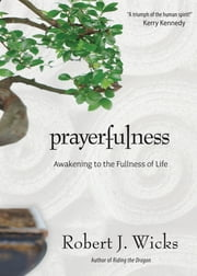 Prayerfulness - Awakening to the Fullness of Life ebook by Robert J. Wicks