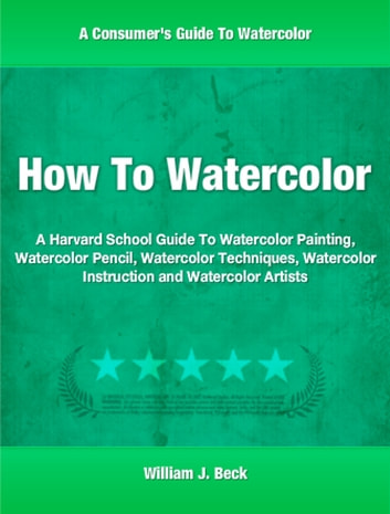 How To Watercolor - A Harvard School Guide To Watercolor Painting, Watercolor Pencil, Watercolor Techniques, Watercolor Instruction and Watercolor Artists ebook by William Beck