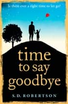 Time to Say Goodbye: a heart-rending novel about a father's love for his daughter ebook by S.D. Robertson